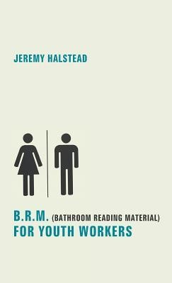 B.R.M. (Bathroom Reading Material) for Youth Workers  -     By: Jeremy Halstead