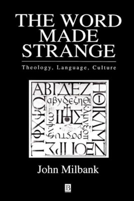 The Word Made Strange: Theology, Language, Culture of Christ  -     By: John Milbank