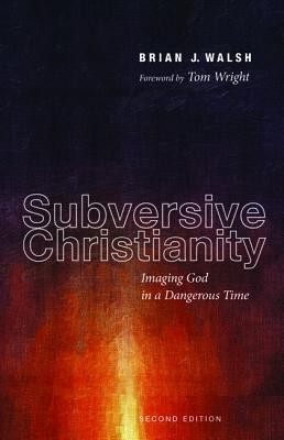 Subversive Christianity: Imaging God in a Dangerous Time, Edition 0002  -     By: Brian J. Walsh, Tom Wright