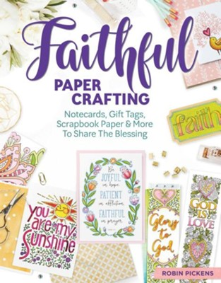 Faithful Papercrafting: Notecards, Gift Tags, Scrapbook Paper & More to Share the Blessing  -     By: Robin Pickens