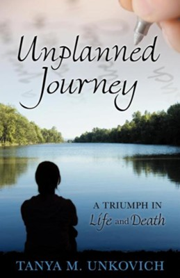 Unplanned Journey: A Triumph in Life and Death  -     By: Tanya Unkovich