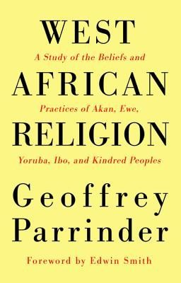 West African Religion: A Study of the Beliefs and Practices of Akan, Ewe, Yoruba, Ibo, and Kindred Peoples  -     By: Geoffrey Parrinder, Edwin Smith