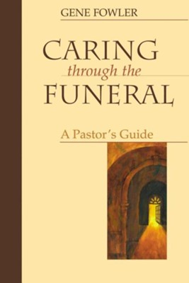 Caring Through the Funeral: A Pastor's Guide  -     By: Gene Fowler