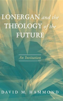 Lonergan and the Theology of the Future  -     By: David M. Hammond