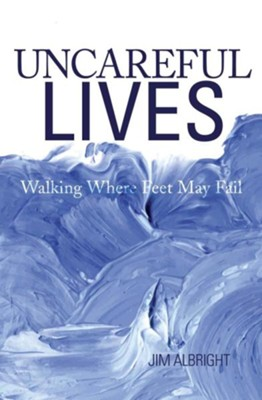 Uncareful Lives: Walking Where Feet May Fail  -     By: Jim Albright