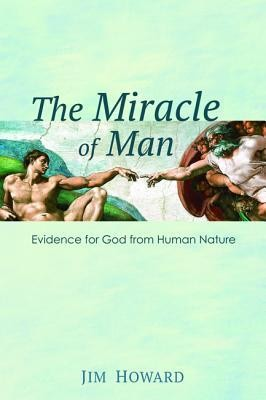 The Miracle of Man: Evidence for God from Human Nature  -     By: Jim Howard