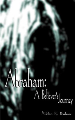 Abraham: A Believer's Journey  -     By: John E. Poulson