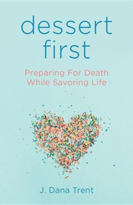 Dessert First: Preparing for Death While Savoring Life  -     By: J. Dana Trent