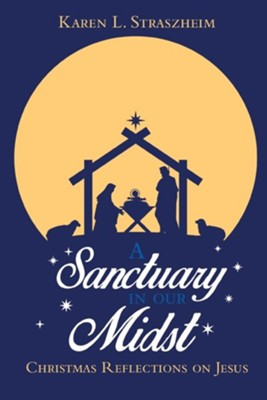A Sanctuary in Our Midst: Christmas Reflections on Jesus  -     By: Karen L. Straszheim