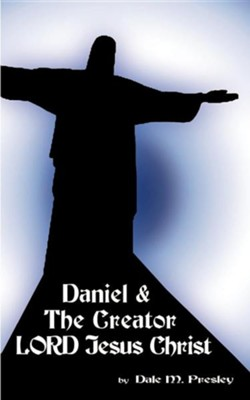 Daniel & the Creator Lord Jesus Christ  -     By: Dale M. Presley