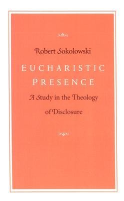 Eucharistic Presence: A Study in the Theology of DisclosureRevised Edition  -     By: Robert Sokolowski