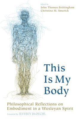 This Is My Body: Philosophical Reflections on Embodiment in a Wesleyan Spirit  -