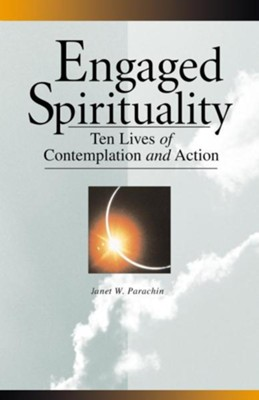 Engaged Spirituality: Ten Lives of Contemplation and Action  -     By: Janet W. Parachin