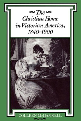 The Christian Home in Victorian America, 1840-1900  -     By: Colleen McDannell