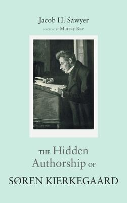 The Hidden Authorship of Soren Kierkegaard  -     By: Jacob H. Sawyer, Murray Rae