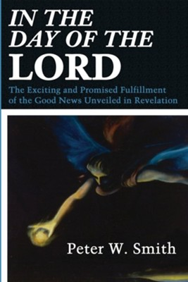 In the Day of the Lord: The Exciting and Promised Fulfillment of the Good News Unveiled in Revelation  -     By: Peter W. Smith