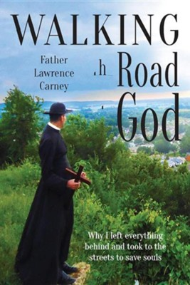 Walking the Road to God: Why I Left Everything Behind and Took to the Streets to Save Souls  -     By: Lawrence Carney, Sherry Boas