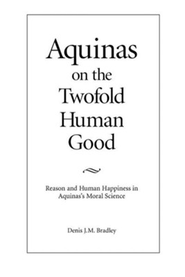 Aquinas on the Twofold Human Good: Reason and Human Happiness in Aquinas's Moral Science  -     By: Denis J.M. Bradley