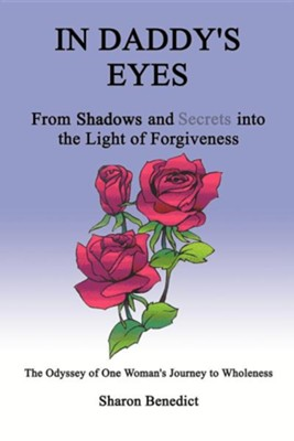 In Daddy's Eyes: From Shadows and Secrets Into the Light of Forgiveness  -     By: Sharon Benedict