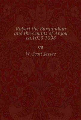 Robert the Burgundian and the Counts of Anjou C.1025-1098  -     By: W. Scott Jessee
