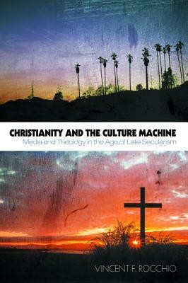Christianity and the Culture Machine: Media and Theology in the Age of Late Secularism  -     By: Vincent F. Rocchio