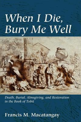 When I Die, Bury Me Well: Death, Burial, Almsgiving, and Restoration in the Book of Tobit  -     By: Francis M. Macatangay