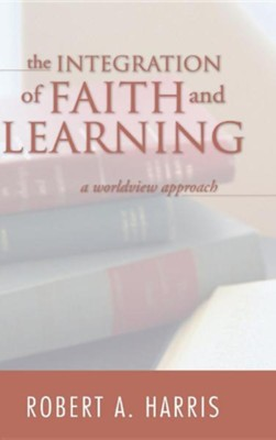 The Integration of Faith and Learning  -     By: Robert A. Harris