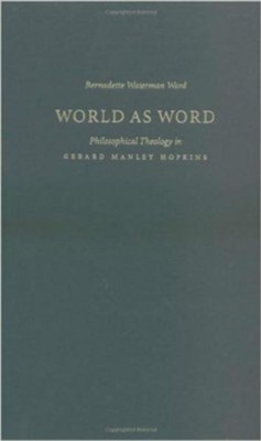 World as Word: Philosophical Theology in Gerard Manley Hopkins  -     By: Bernadette Waterman Ward