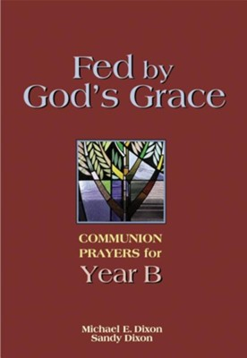 Fed by God's Grace Year B: Communion Prayers for Year B  -     By: Michael E. Dixon, Sandy Dixon