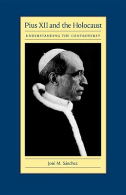 Pius XII and the Holocaust: Understanding the Controversy  -     By: Jose M. Sanchez
