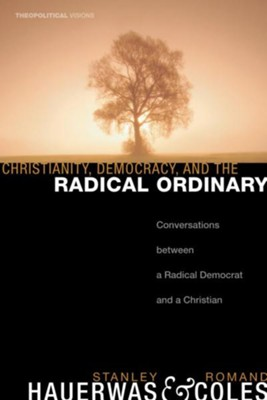 Christianity, Democracy, and the Radical Ordinary  -     By: Stanley Hauerwas, Romand Coles