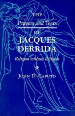 Prayers and Tears of Jacques Derrida: Religion Without Religion  -     By: John D. Caputo