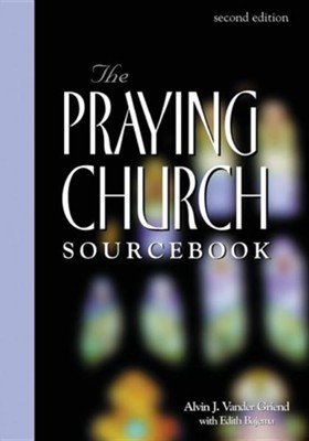 Praying Church Sourcebook 2nd Edition, Edition 0002  -     By: Alvin Vander Griend, Edith Bajema