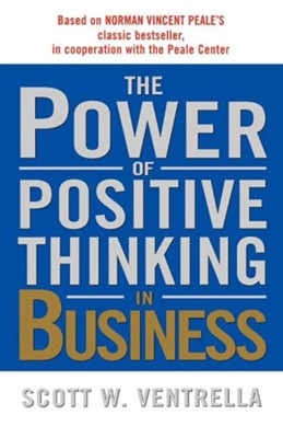 The Power of Positive Thinking in Business  -     By: Scott W. Ventrella