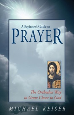 A Beginner's Guide to Prayer  -     By: Michael Keiser, Patrick Henry Reardon