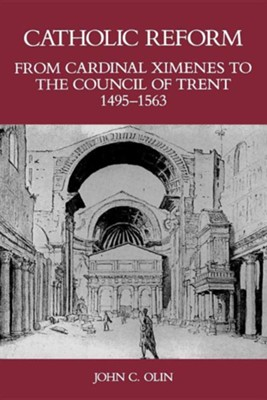 Catholic Reform from Cardinal Ximenes to the Council of Trent, 1495-1563:: An Essay with Illustrative Documents and a Brief Study of St. Ignatius Loyo  -     By: John C. Olin