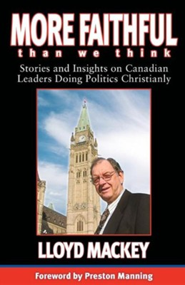 More Faithful Than We Think: Stories and Insights on Canadian Leaders Doing Politics Christianly  -     By: Lloyd Mackey, Preston Manning