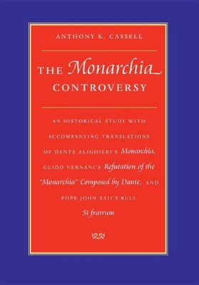The Monarchia Controversy an Historical Study with Accompanying Translations of Dante Alighieri's Monarchia, Guido Vernani's Refutation of the Monarch  -     By: Anthony K. Cassell