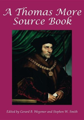 A Thomas More Sourcebook  -     Edited By: Gerard B. Wegemer, Stephen W. Smith