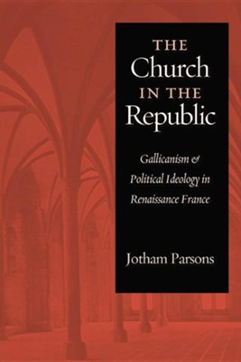 Church in the Republic: Gallicanism and Political Ideology in Renaissance France  -     By: Jotham Parsons