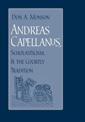 Andreas Capellanus, Scholasticism, and the Courtly Tradition  -     By: Don A. Monson