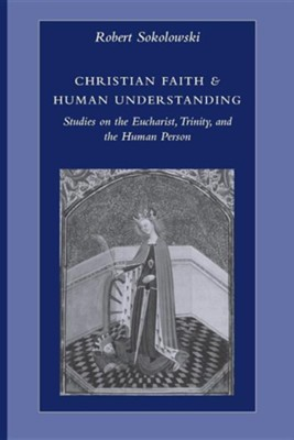 Christian Faith & Human Understanding: Studies on the Eucharist, Trinity, and the Human Person  -     By: Robert Sokolowski