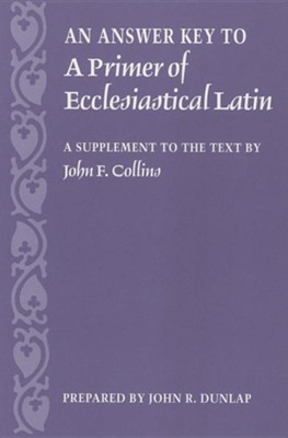 An Answer Key to a Primer of Ecclesiastical Latin: A Supplement to the Text  -     By: John Dunlap