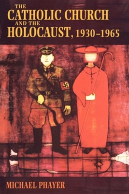 The Catholic Church and the Holocaust, 1930-1965  -     By: Michael Phayer