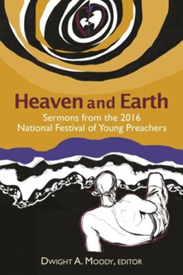 Heaven and Earth: Sermons from the 2016 National Festival of Young Preachers  -     Edited By: Dwight A. Moody