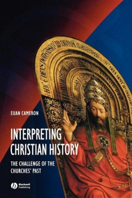 Interpreting Christian History: The Challenge of the Churches' Past  -     By: Euan Cameron