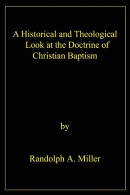 A Historical and Theological Look at the Doctrine of Christian Baptism  -     By: Randolph A. Miller