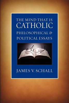 The Mind That Is Catholic: Philosophical & Political Essays  -     By: James V. Schall