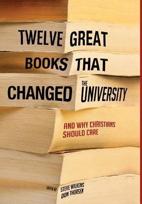 Twelve Great Books That Changed the University  -     Edited By: Steve Wilkens, Don Thorsen