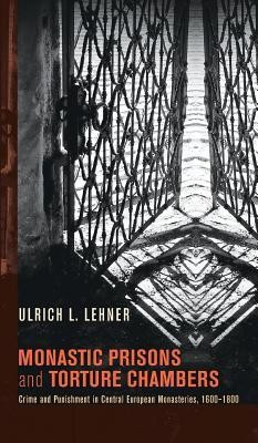 Monastic Prisons and Torture Chambers  -     By: Ulrich L. Lehner